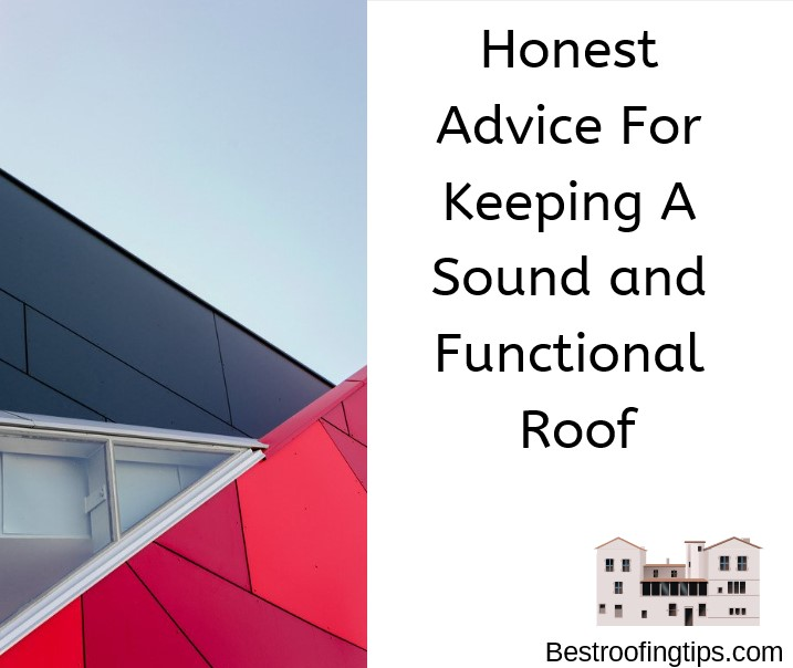 Honest Advice For Keeping A Sound and Functional Roof