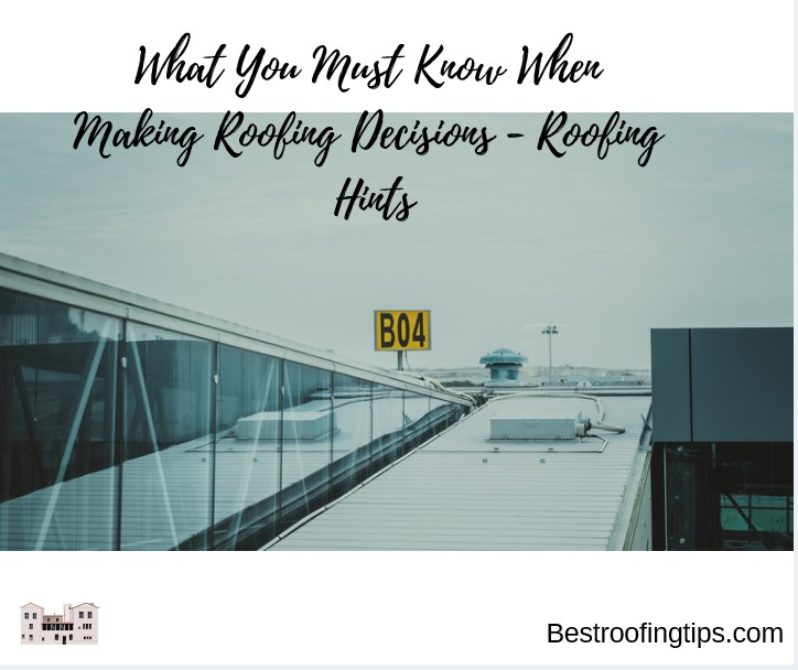 What You Must Know When Making Roofing Decisions - Roofing Hints