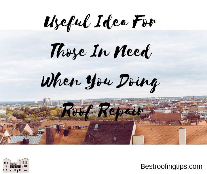 Useful Idea For Those In Need When You Doing Roof Repair